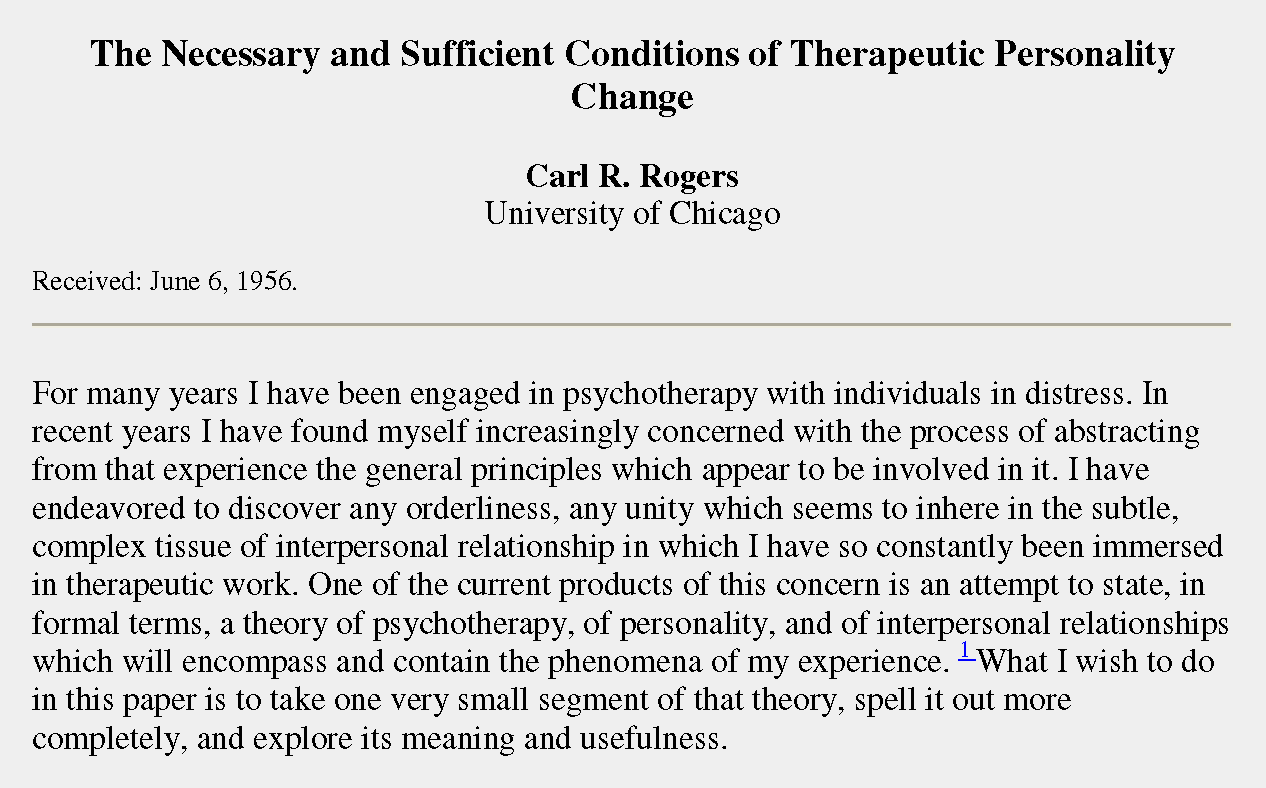 "Introduction to Carl Rogers' ""The necessary and sufficient conditions of therapeutic personality change"". Text reads: For many years I have been engaged in psychotherapy with individuals in distress. In recent years I have found myself increasingly concerned with the process of abstracting from that experience the general principles which appear to be involved in it. I have endeavored to discover any orderliness, any unity which seems to inhere in the subtle, complex tissue of interpersonal relationship in which I have so constantly been immersed in therapeutic work. One of the current products of this concern is an attempt to state, in formal terms, a theory of psychotherapy, of personality, and of interpersonal relationships which will encompass and contain the phenomena of my experience. What I wish to do in this paper is to take one very small segment of that theory, spell it out more completely, and explore its meaning and usefulness."